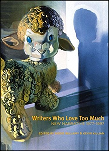 book cover, WRITERS WHO LOVE TOO MUCH: NEW NARRATIVE 1977-1997, edited by Dodie Bellamy and Kevin Killian